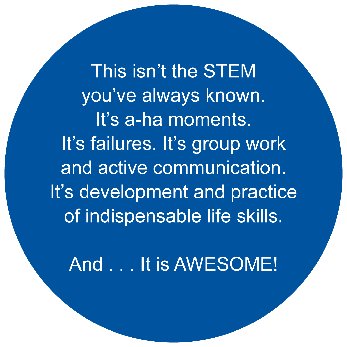 This isn't the STEM you've always known. It's a-ha moments. It's failures. It's group work and active communication. It's development and practice of indispensable life skills. And . . . It is AWESOME!