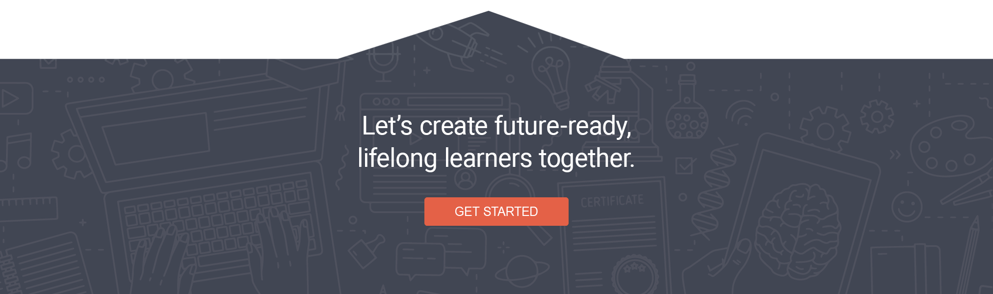 Let's create future-ready, lifelong leaners together. GET STARTED