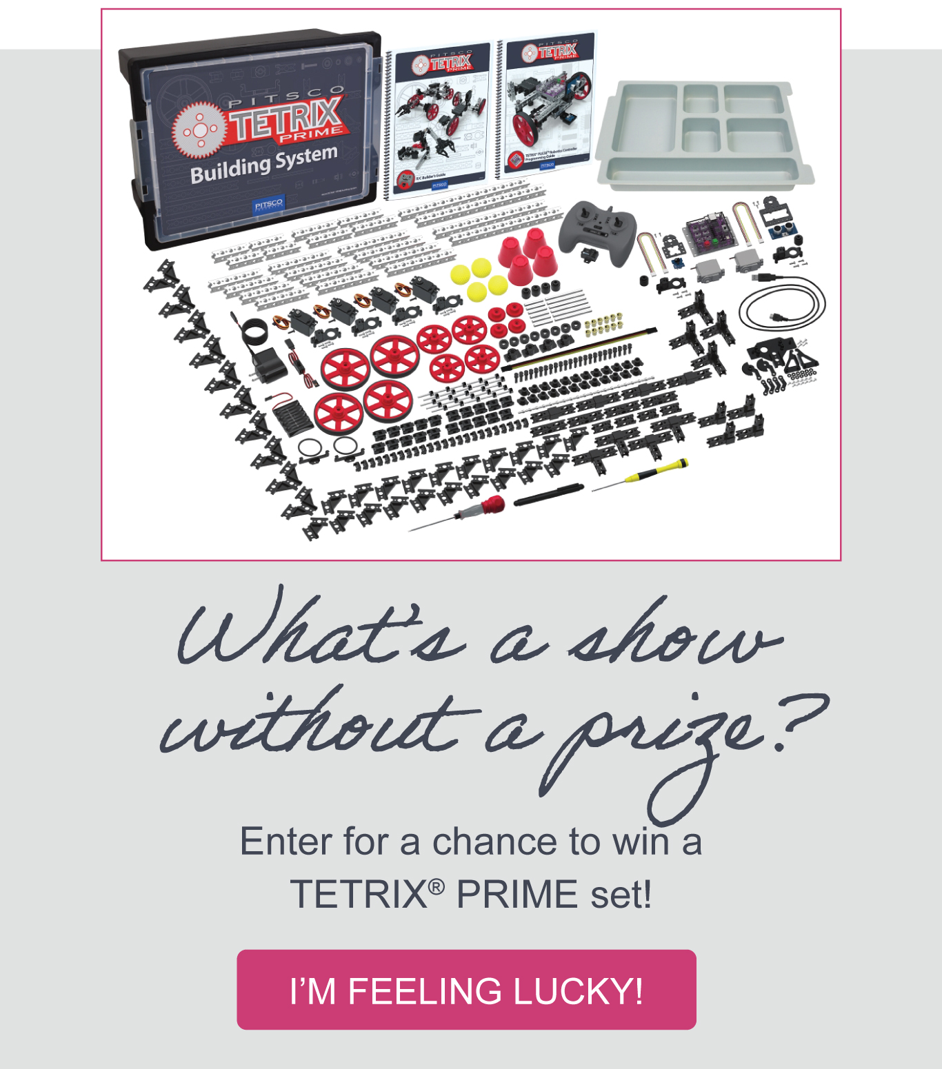 What's a show without a prize? Enter for a chance to win a TETRIX PRIME set! I'M FEELING LUCKY